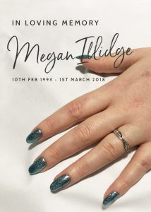 in loving memoy of Megan Illidge, 10th feb 1993 - 1st march 2018